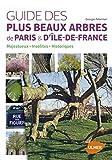 Guide des plus beaux arbres de Paris et d'Ile-de-France. Arbres insolites, historiques, majestueux