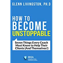 How to Become Unstoppable: Seven Things Every Coach Must Know to Help Their Clients (And Themselves!)