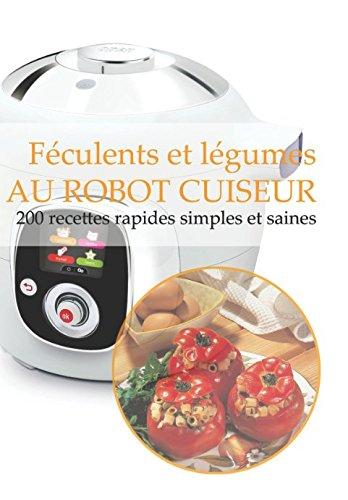 Féculents et légumes AU ROBOT CUISEUR: 200 recettes rapides, simples et saines par Gwenn Tolentin