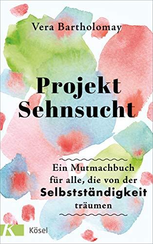 Projekt Sehnsucht: Ein Mutmachbuch für alle, die von der Selbstständigkeit träumen