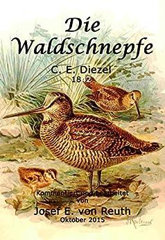 Die Waldschnepfe: Beschreibung des Schnepfenstrichs und der Schnepfenjagd im 19. Jahrhundert von [Diezel, Carl Emil, von Reuth, Josef E.]