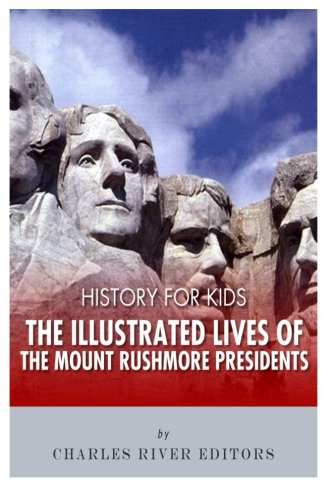 History for Kids: The Illustrated Lives of the Mount Rushmore Presidents - George Washington, Thomas Jefferson, Abraham Lincoln and Theodore Roosevelt