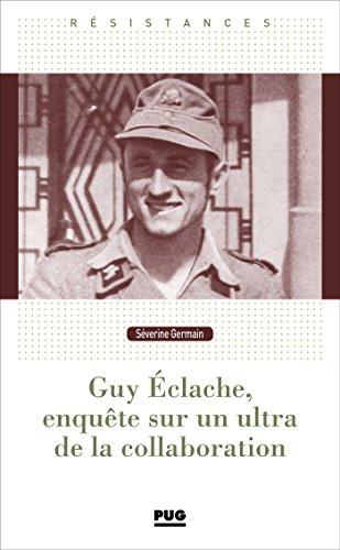 Guy Eclache, enquête sur un ultra de la Collaboration : 1940-1945 par
