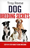 DOG BREEDING SECRETS: Step-By-Step Guide To Dog Breeding (Dog training, Dog Adoption, Dog ownership)