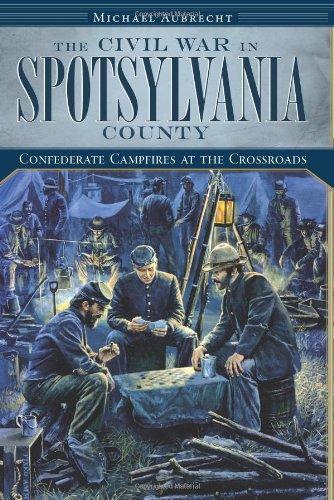 The Civil War in Spotsylvania County: Confederate Campfires at the Crossroads