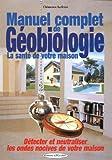 Manuel complet de géobiologie : La santé de votre maison