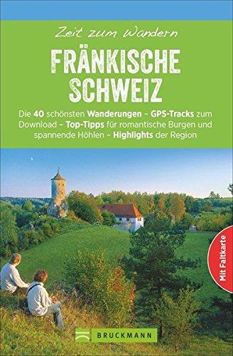 Wanderführer Fränkische Schweiz: Zeit zum Wandern Fränkische Schweiz mit den 40 schönsten Wandertouren am Main und der Pegnitz, mit Faltkarte und GPS-Daten zum Download