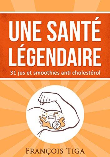 Une santé légendaire: 31 jus et smoothies anti cholestérol par François Tiga