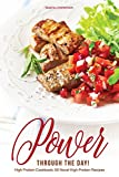 Power Through the Day!: High Protein Cookbook; 50 Novel High Protein Recipes