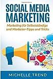 Social Media Marketing: Marketing für Selbstständige und Marketer-Tipps und Tricks (Internet Marketing, Social Media, Online Marketing)