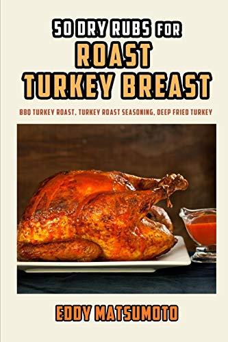 50 Dry Rubs for Roast Turkey Breast: BBQ Turkey Roast, Turkey Roast Seasoning, Deep Fried Turkey Baster-set