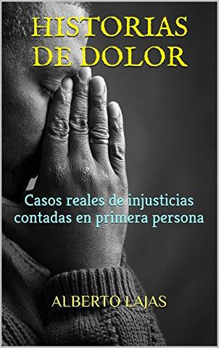 HISTORIAS DE DOLOR: Casos reales de injusticias contadas en primera persona por ALBERTO LAJAS ANTUNEZ