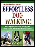 WALKING YOUR DOG: Stop The Pulling And Tugging And Discover 5 Simple Training Techniques That Works Wonders! (The Easy Pet Care Series Book 1)