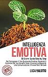 Intelligenza Emotiva: 30 Giorni Guida Step by Step Per Sviluppare Il Tuo Quoziente Emotivo, Riprendi Il Controllo Del Tuo Cervello Dalle Emozioni e Apprendi Una Comunicazione Efficace Non Verbale!