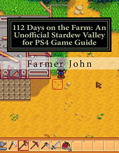 112 Days on the Farm: An Unofficial Stardew Valley for PS4 Game Guide