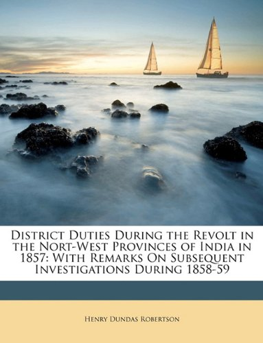 District Duties During the Revolt in the Nort-West Provinces of India in 1857: With Remarks On Subsequent Investigations During 1858-59