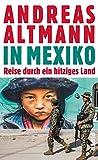 In Mexiko: Reise durch ein hitziges Land - Andreas Altmann