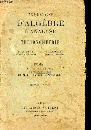 EXERCICES D'ALGEBRE D'ANALYSE ET DE TRIGONOMETRIE / TOME I - A L'USAGE DES ELEVES DE PREMIERE ANNEE DE MATHEMATIQUES SPECIALES / TROISIEME EDITION.