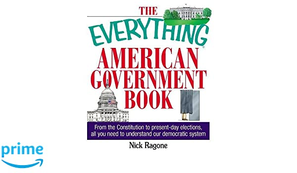 From the Constitution to Present-Day Elections The Everything American Government Book All You Need to Understand Our Democratic System
