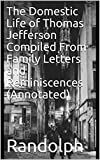The Domestic Life of Thomas Jefferson Compiled From Family Letters and Reminiscences (Annotated) (English Edition)