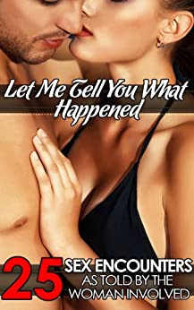 Let Me Tell You What Happened: 25 Sex Encounters As Told by the Woman Involved by [Devore, Dawn, Cross, Amber, Scott, Sara, Peters, Kathi, Wylde, Riley, Allen, Missy, James, Mary Ann, Stevens, June, Daniels, Darlene]