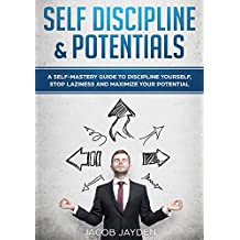 SELF DISCIPLINE AND POTENTIALS :DISCOVER HAPPINESS,ACHIEVE YOUR GOALS,GET RIDE OF LAZINESS,CONTROL OF YOUR MIND: A SELF-MASTERY GUIDE TO DISCIPLINE YOURSELF. FREEDOM (English Edition)