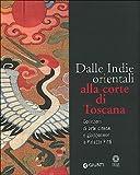 Dalle Indie orientali alla corte di Toscana. Collezioni di arte cinesee giapponese a Palazzo Pitti. Ediz. illustrata