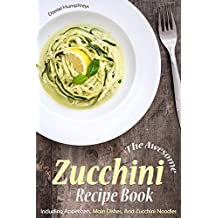 The Awesome Zucchini Recipe Book: Including Appetizers, Main Dishes, And Zucchini Noodles (English Edition)