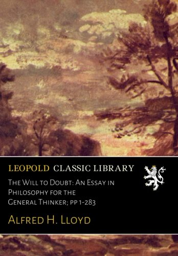 The Will to Doubt: An Essay in Philosophy for the General Thinker; pp 1-283 por Alfred H. Lloyd