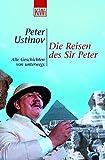 Die Reisen des Sir Peter: Alle Geschichten von unterwegs - Peter Ustinov
