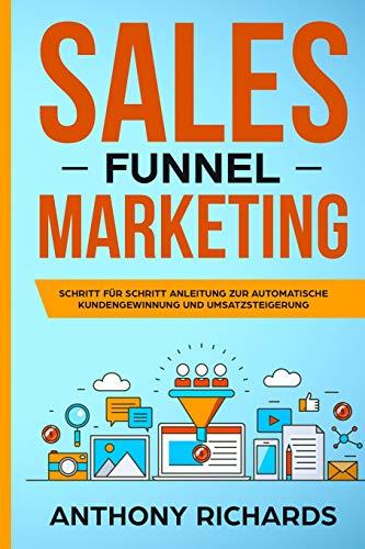 Sales Funnel: Sales Funnel Marketing: Schritt für Schritt Anleitung zur automatischen Kundengewinnung und Umsatzsteigerung - Der 100.000€ E-Commerce Online Marketing Funnel zum Online Geld verdienen