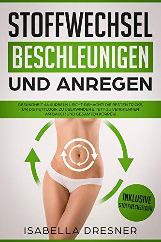Stoffwechsel beschleunigen & anregen: Gesundheit ankurbeln leicht gemacht! Die besten Tricks um die Fettlogik zu überwinden & Fett zu verbrennen am Bauch und gesamten Körper! Inkl Stoffwechseldiät (Gewicht Hängt Von)