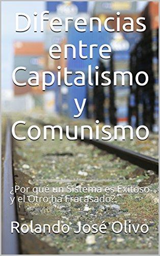 Diferencias entre Capitalismo y Comunismo: ¿Por qué un Sistema es Exitoso y el Otro ha Fracasado? por Rolando José Olivo