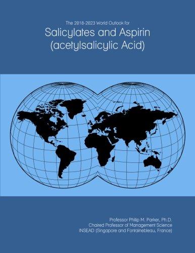 The 2018-2023 World Outlook for Salicylates and Aspirin (acetylsalicylic Acid)