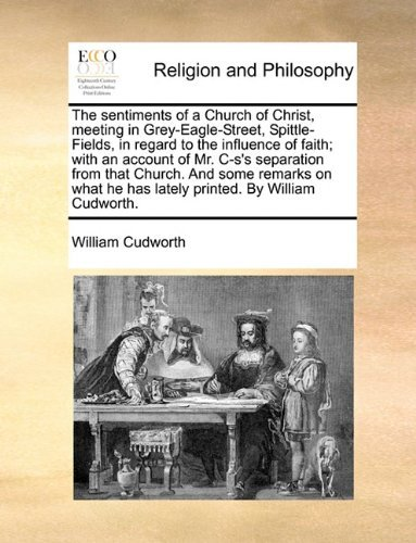 The sentiments of a Church of Christ, meeting in Grey-Eagle-Street, Spittle-Fields, in regard to the influence of faith; with an account of Mr. C-s's ... he has lately printed. By William Cudworth. by William Cudworth (2010-06-24)