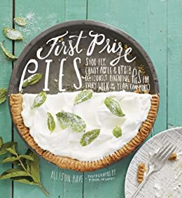 First Prize Pies: Shoo-Fly, Candy Apple, and Other Deliciously Inventive Pies for Every Week of the Year (and More) (English Edition) von [Kave, Allison]
