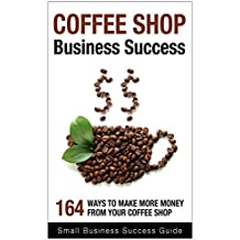 Coffee shop business success: 164 ways to make more money from your business (English Edition)