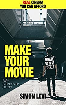 Make Your Movie, How to Create Real Cinema Quality Footage With Gear Everyone Can Afford by [Levi, Simon]