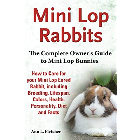 Mini Lop Rabbits: The Complete Owner's Guide to Mini Lop Bunnies, How to Care for your Mini Lop Eared Rabbit, including Breeding, Lifespan, Colors, Health, ... Diet and Facts (English Edition)