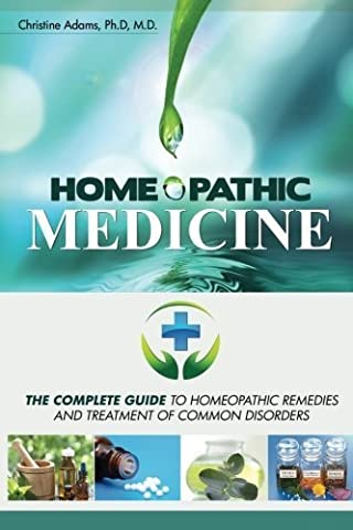 Homeopathic Medicine: The Complete Guide to Homeopathic Medicine and Treatment of Common Disorders by Christine Adams M.D. (2014-09-18)