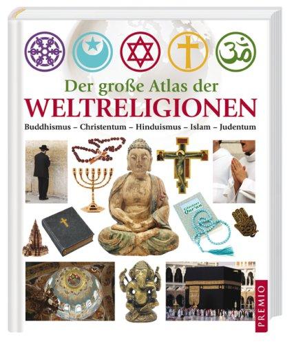 Der große Atlas der Weltreligionen: Islam - Judentum - Buddhismus - Hinduismus - Christentum