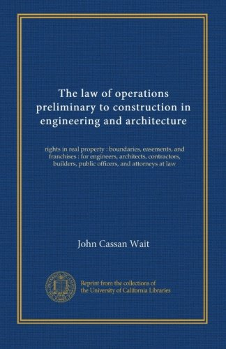 The law of operations preliminary to construction in engineering and architecture: rights in real property : boundaries, easements, and franchises : ... public officers, and attorneys at law