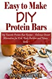 Easy to Make DIY Protein Bars:  My Favorite Protein Bar Recipes – Delicious Dessert Alternatives for Kids, Body Builders and Fitness Geeks (Andrea Silver Healthy Recipes Book 13)