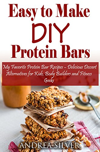 Easy to Make DIY Protein Bars: My Favorite Protein Bar Recipes - Delicious Dessert Alternatives for Kids, Body Builders and Fitness Geeks (Andrea Silver Healthy Recipes Book 13) (English Edition)