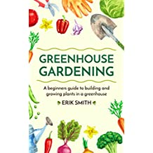 Greenhouse Gardening : A beginners guide to building and growing plants in a greenhouse  (English Edition)