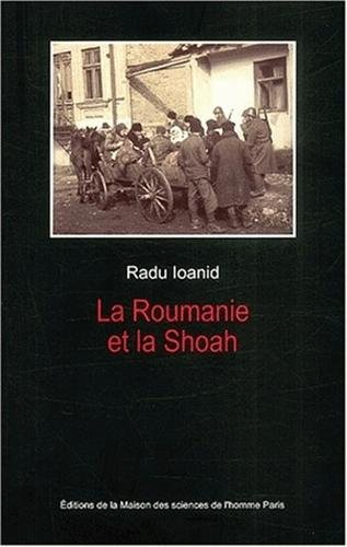 La Roumanie et la Shoah : Destruction et survie des Juifs et des Tsiganes sous le régime Antonescu, 1940-1944