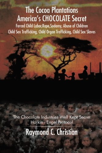 The Cocoa Plantations America's Chocolate Secret Forced Child Labor, Rape, Sodomy, Abuse of Children, Child Sex Trafficking, Child Organ Trafficking, ... Well Kept Secret/Harkin - Engel Protocol - Sex Asian Slave