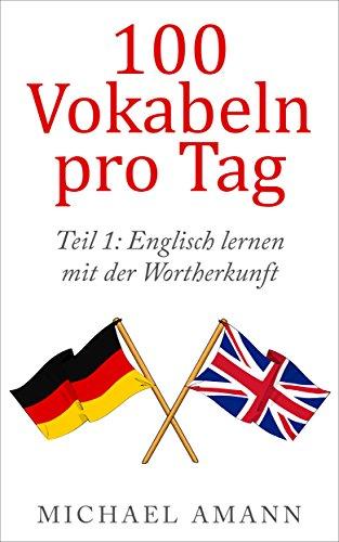 Englisch lernen mit der Wortherkunft: Hunderte Vokabeln durch einfache Tricks sofort erschließen (100 Vokabeln pro Tag) (Fließend Englisch)