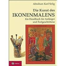 Die Kunst des Ikonenmalens: Ein Handbuch f??r Anf??nger und Fortgeschrittene by Abraham Karl Selig (2012-05-06)