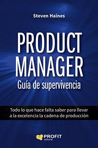 Product Manager. Guía de supervivencia: Todo lo que hace falta saber para llevar a la excelencia la cadena de producción por Steven Haines